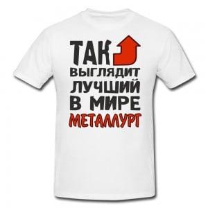 Футболка *Так выглядит лучший в мире металлург*Яркая футболка с забавной надписью<br>