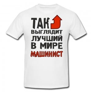 Футболка *Так выглядит лучший в мире машинист*Яркая футболка с забавной надписью<br>